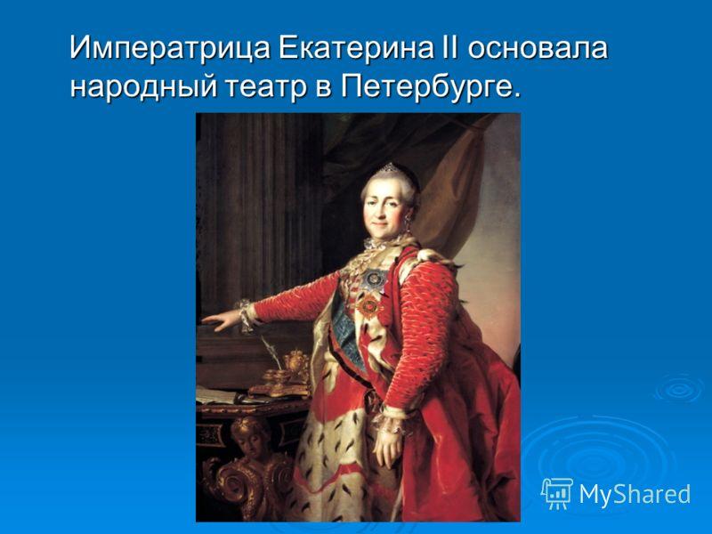 Императрица Екатерина II основала народный театр в Петербурге. Императрица Екатерина II основала народный театр в Петербурге.