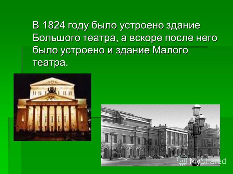В 1824 году было устроено здание Большого театра, а вскоре после него было устроено и здание Малого театра. В 1824 году было устроено здание Большого театра, а вскоре после него было устроено и здание Малого театра.