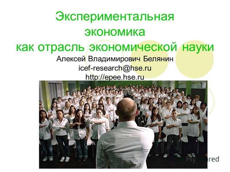 http://epee.hse.ru Экспериментальная экономика как отрасль экономической науки Алексей Владимирович Белянин icef-research@hse.ru http://epee.hse.ru