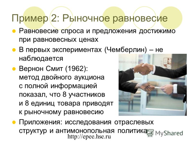 http://epee.hse.ru Пример 2: Рыночное равновесие Равновесие спроса и предложения достижимо при равновесных ценах В первых экспериментах (Чемберлин) – не наблюдается Вернон Смит (1962): метод двойного аукциона с полной информацией показал, что 8 участ