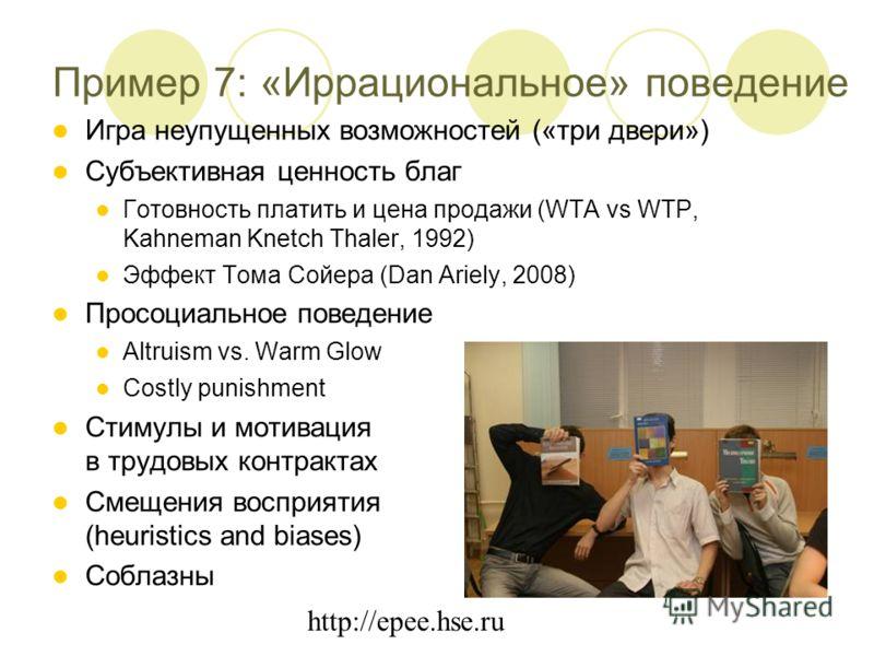 http://epee.hse.ru Пример 7: «Иррациональное» поведение Игра неупущенных возможностей («три двери») Субъективная ценность благ Готовность платить и цена продажи (WTA vs WTP, Kahneman Knetch Thaler, 1992) Эффект Тома Сойера (Dan Ariely, 2008) Просоциа