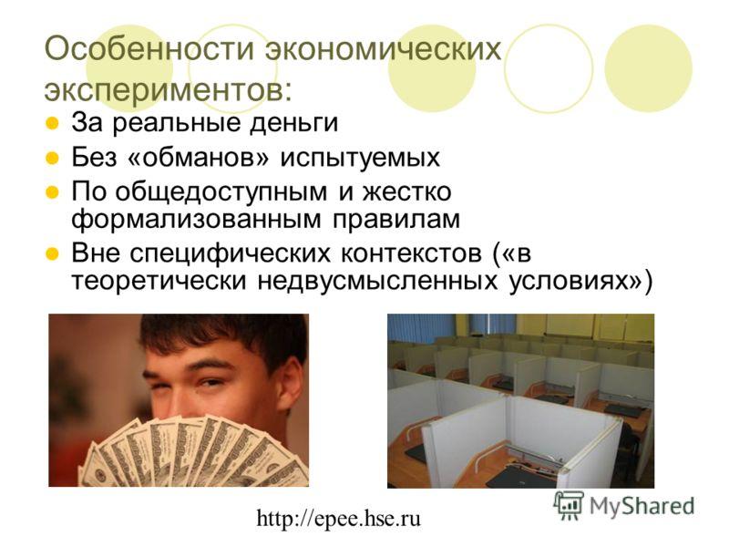 http://epee.hse.ru Особенности экономических экспериментов: За реальные деньги Без «обманов» испытуемых По общедоступным и жестко формализованным правилам Вне специфических контекстов («в теоретически недвусмысленных условиях»)