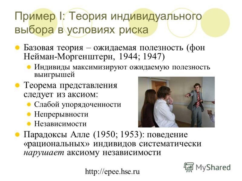 http://epee.hse.ru Пример I: Теория индивидуального выбора в условиях риска Базовая теория – ожидаемая полезность (фон Нейман-Моргенштерн, 1944; 1947) Индивиды максимизируют ожидаемую полезность выигрышей Теорема представления следует из аксиом: Слаб