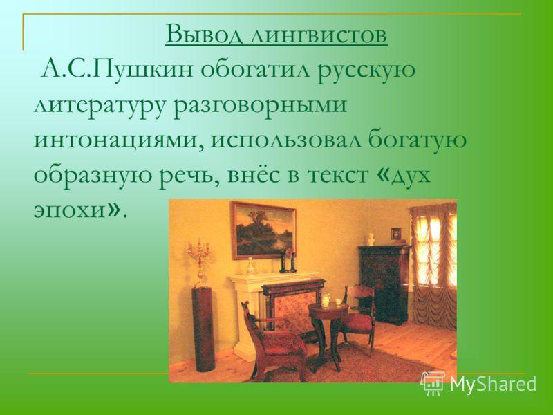Вывод лингвистов А.С.Пушкин обогатил русскую литературу разговорными интонациями, использовал богатую образную речь, внёс в текст « дух эпохи ».