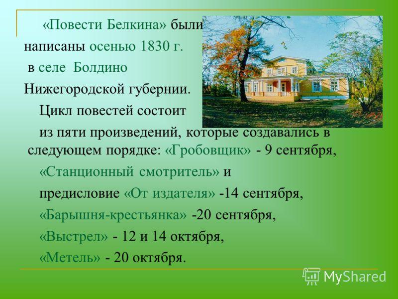 «Повести Белкина» были написаны осенью 1830 г. в селе Болдино Нижегородской губернии. Цикл повестей состоит из пяти произведений, которые создавались в следующем порядке: «Гробовщик» - 9 сентября, «Станционный смотритель» и предисловие «От издателя»