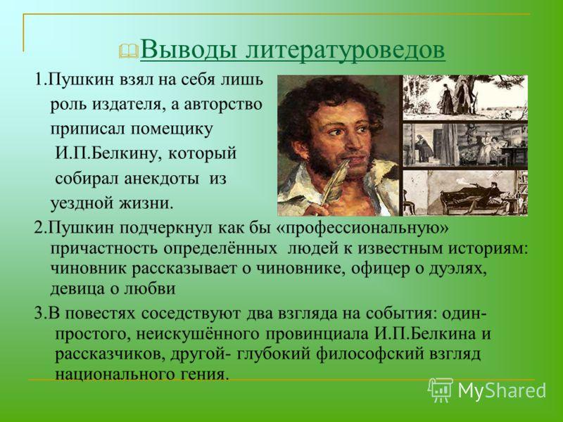 Выводы литературоведов 1.Пушкин взял на себя лишь роль издателя, а авторство приписал помещику И.П.Белкину, который собирал анекдоты из уездной жизни. 2.Пушкин подчеркнул как бы «профессиональную» причастность определённых людей к известным историям: