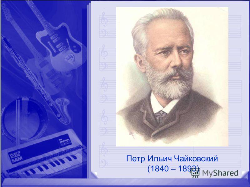 Петр Ильич Чайковский (1840 – 1893)