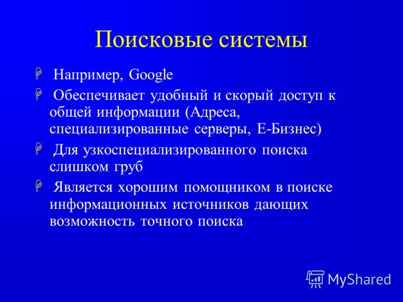 Поисковые системы H Например, Google H Обеспечивает удобный и скорый доступ к общей информации (Адреса, специализированные серверы, E-Бизнес) H Для узкоспециализированного поиска слишком груб H Является хорошим помощником в поиске информационных исто
