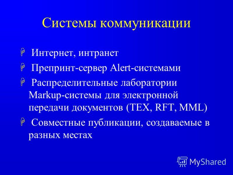 Системы коммуникации H Интернет, интранет H Препринт-сервер Alert-системами H Распределительные лаборатории Markup-системы для электронной передачи документов (TEX, RFT, MML) H Совместные публикации, создаваемые в разных местах