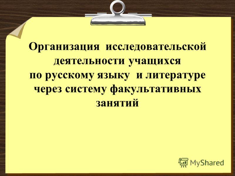 Организация исследовательской деятельности учащихся по русскому языку и литературе через систему факультативных занятий