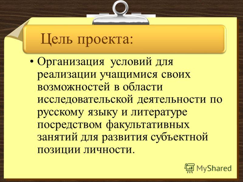 Цель проекта: Организация условий для реализации учащимися своих возможностей в области исследовательской деятельности по русскому языку и литературе посредством факультативных занятий для развития субъектной позиции личности.