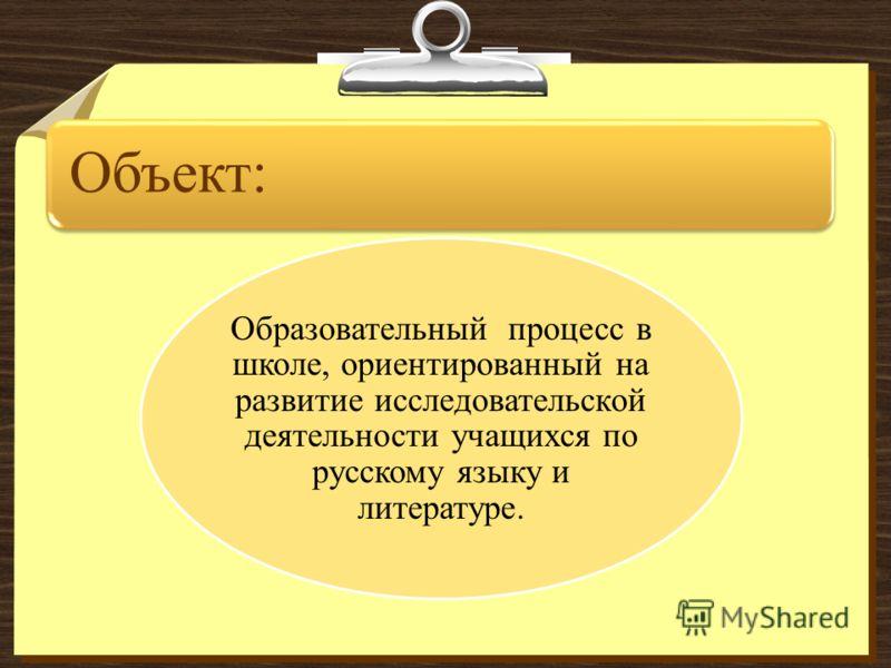Объект: Образовательный процесс в школе, ориентированный на развитие исследовательской деятельности учащихся по русскому языку и литературе.