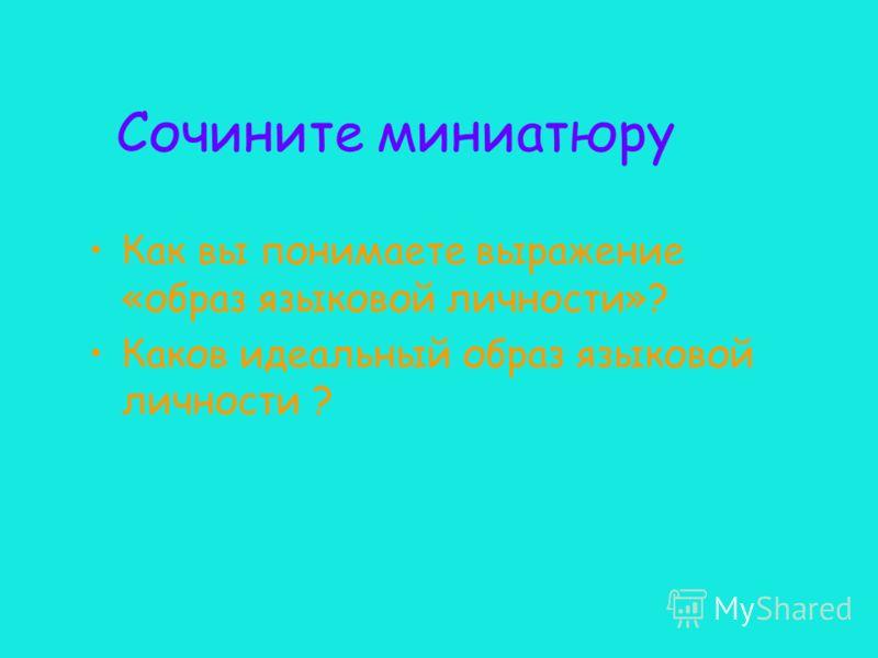 Сочините миниатюру Как вы понимаете выражение «образ языковой личности»? Каков идеальный образ языковой личности ?