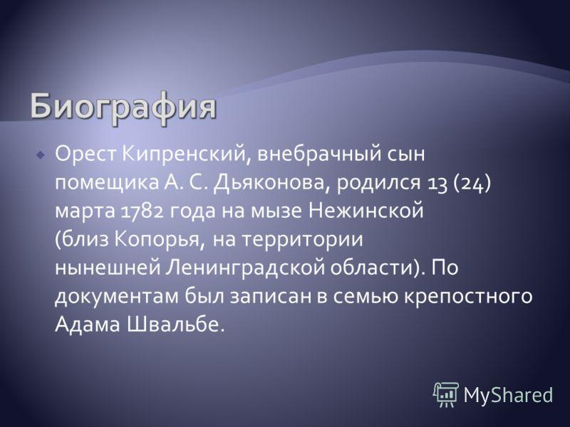 Орест Кипренский, внебрачный сын помещика А. С. Дьяконова, родился 13 (24) марта 1782 года на мызе Нежинской (близ Копорья, на территории нынешней Ленинградской области). По документам был записан в семью крепостного Адама Швальбе.