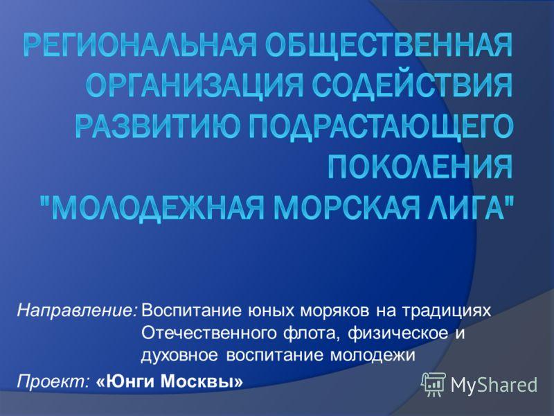 Направление: Воспитание юных моряков на традициях Отечественного флота, физическое и духовное воспитание молодежи Проект: «Юнги Москвы»