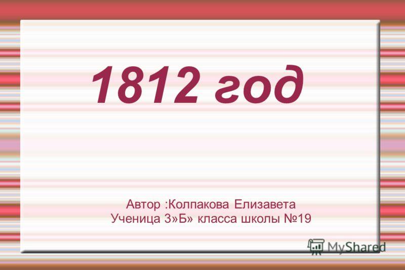 1812 год Автор :Колпакова Елизавета Ученица 3»Б» класса школы 19