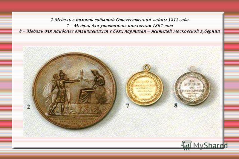 2-Медаль в память событий Отечественной войны 1812 года. 7 – Медаль для участников ополчения 1807 года 8 – Медаль для наиболее отличившихся в боях партизан – жителей московской губернии