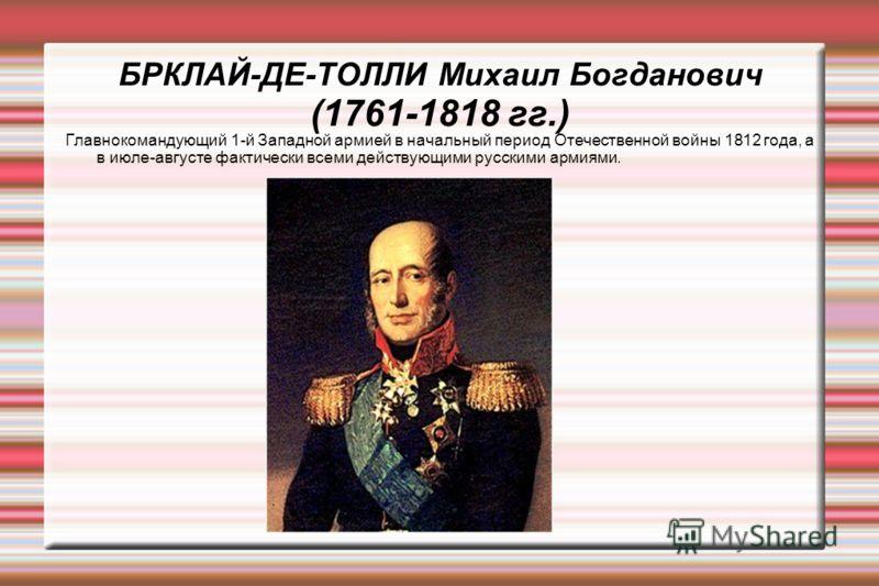БРКЛАЙ-ДЕ-ТОЛЛИ Михаил Богданович (1761-1818 гг.) Главнокомандующий 1-й Западной армией в начальный период Отечественной войны 1812 года, а в июле-августе фактически всеми действующими русскими армиями.