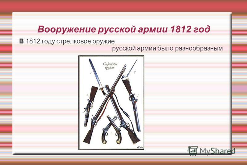 Вооружение русской армии 1812 год B 1812 году стрелковое оружие русской армии было разнообразным
