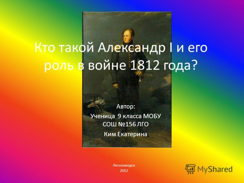 Кто такой Александр I и его роль в войне 1812 года? Автор: Ученица 9 класса МОБУ СОШ 156 ЛГО Ким Екатерина Лесозаводск 2012