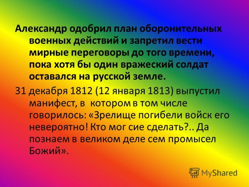 Александр одобрил план оборонительных военных действий и запретил вести мирные переговоры до того времени, пока хотя бы один вражеский солдат оставался на русской земле. 31 декабря 1812 (12 января 1813) выпустил манифест, в котором в том числе говори