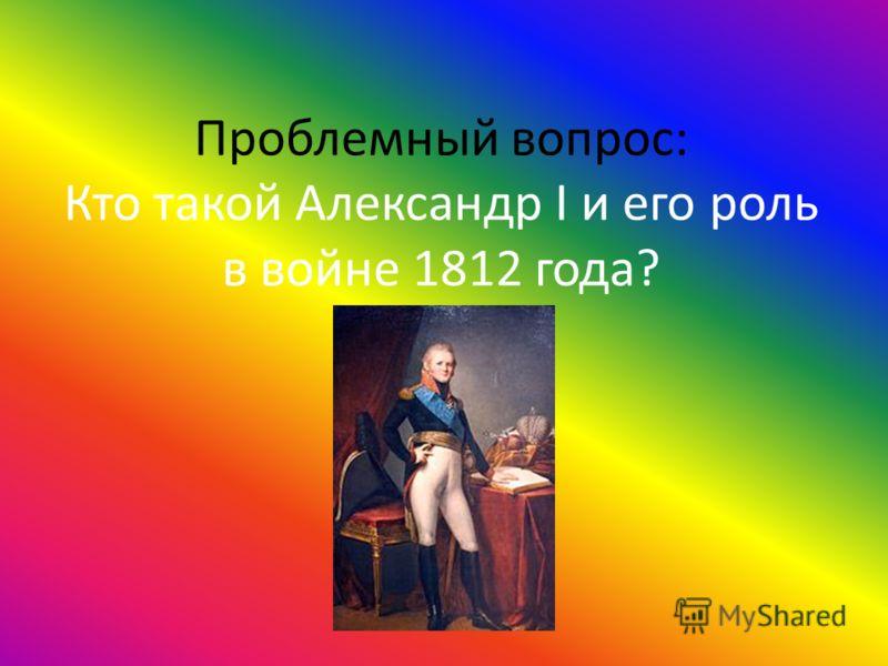 Проблемный вопрос: Кто такой Александр I и его роль в войне 1812 года?