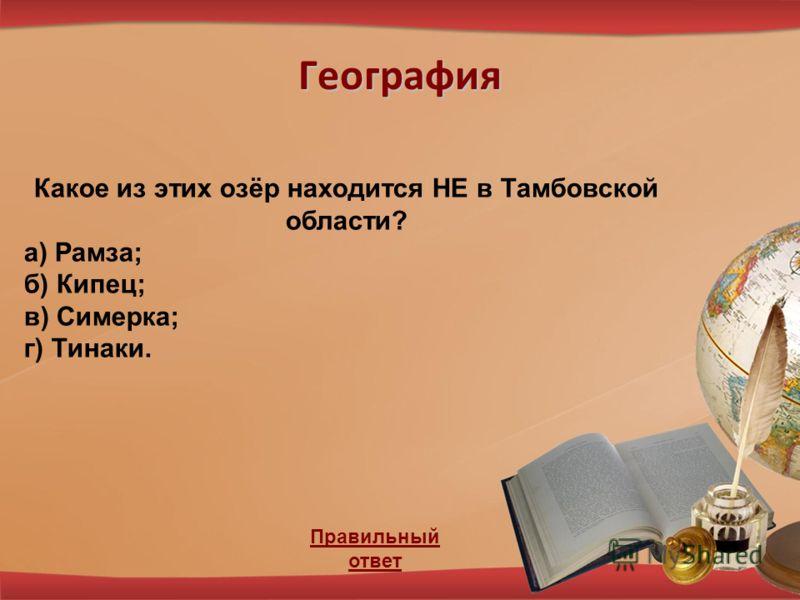 География Правильный ответ Какое из этих озёр находится НЕ в Тамбовской области? а) Рамза; б) Кипец; в) Симерка; г) Тинаки.