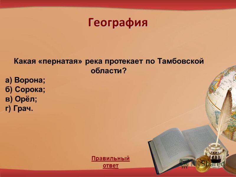 География Правильный ответ Какая «пернатая» река протекает по Тамбовской области? а) Ворона; б) Сорока; в) Орёл; г) Грач.