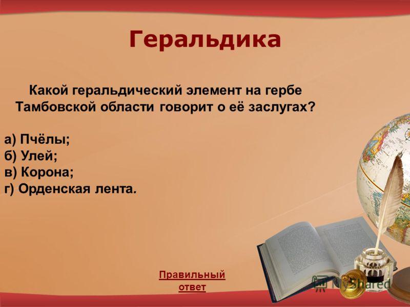 Геральдика Правильный ответ Какой геральдический элемент на гербе Тамбовской области говорит о её заслугах? а) Пчёлы; б) Улей; в) Корона; г) Орденская лента.