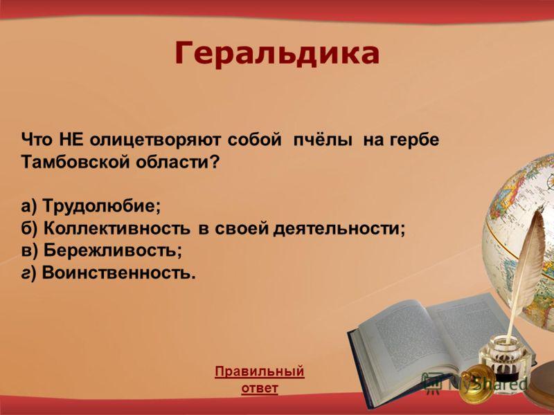 Геральдика Правильный ответ Что НЕ олицетворяют собой пчёлы на гербе Тамбовской области? а) Трудолюбие; б) Коллективность в своей деятельности; в) Бережливость; г) Воинственность.