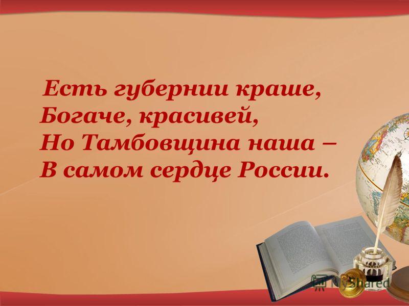 Есть губернии краше, Богаче, красивей, Но Тамбовщина наша – В самом сердце России.