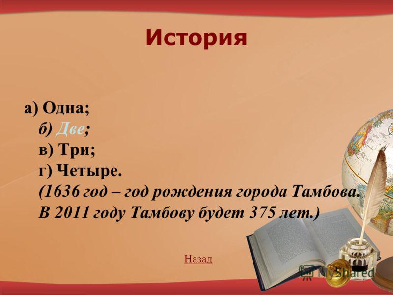 История а) Одна; б) Две; в) Три; г) Четыре. (1636 год – год рождения города Тамбова. В 2011 году Тамбову будет 375 лет.) Назад