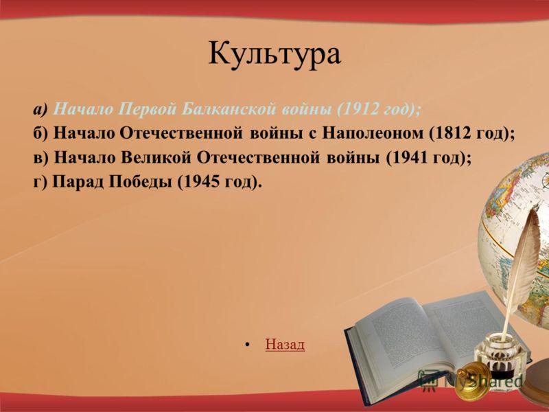 Культура а) Начало Первой Балканской войны (1912 год); б) Начало Отечественной войны с Наполеоном (1812 год); в) Начало Великой Отечественной войны (1941 год); г) Парад Победы (1945 год). НазадНазад
