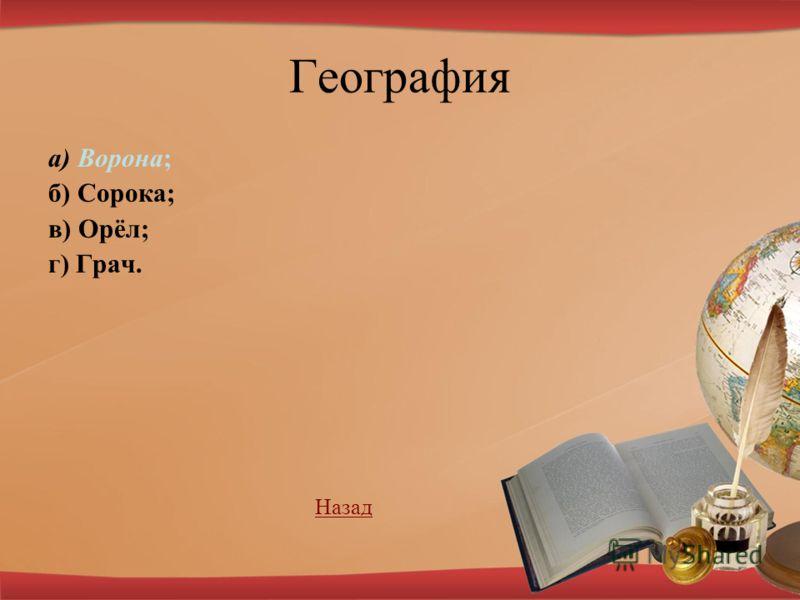 География а) Ворона; б) Сорока; в) Орёл; г) Грач. НазадНазад
