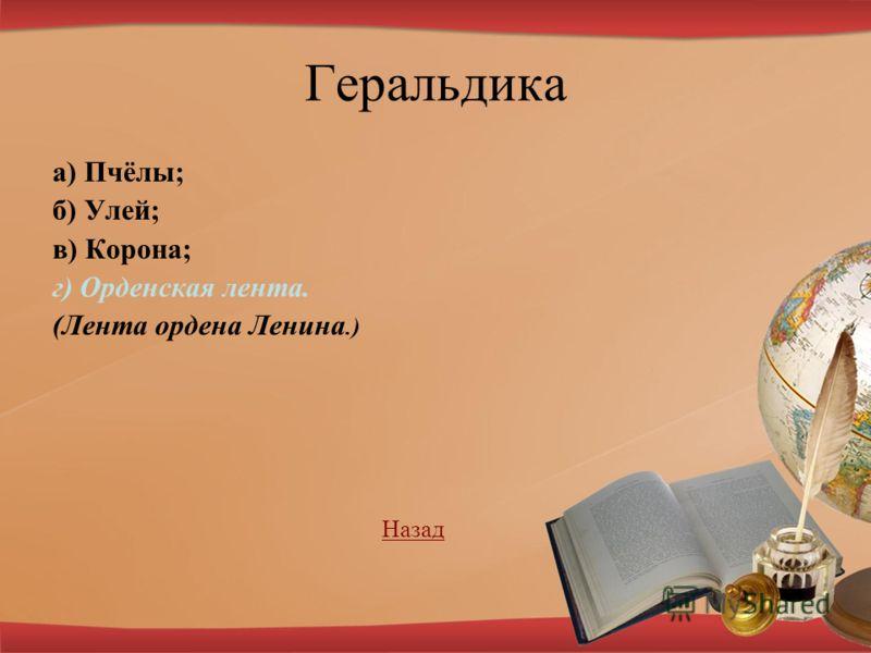 Геральдика а) Пчёлы; б) Улей; в) Корона; г) Орденская лента. (Лента ордена Ленина.) Назад Назад