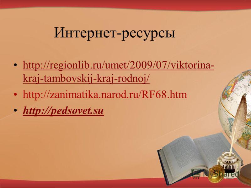 Интернет-ресурсы http://regionlib.ru/umet/2009/07/viktorina- kraj-tambovskij-kraj-rodnoj/http://regionlib.ru/umet/2009/07/viktorina- kraj-tambovskij-kraj-rodnoj/ http://zanimatika.narod.ru/RF68.htm http://pedsovet.su