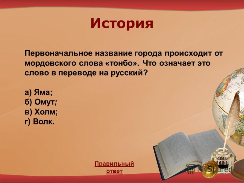 История Правильный ответ Первоначальное название города происходит от мордовского слова «тонбо». Что означает это слово в переводе на русский? а) Яма; б) Омут; в) Холм; г) Волк.