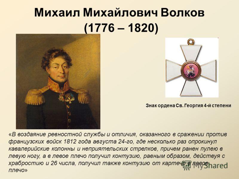 Михаил Михайлович Волков (1776 – 1820) «В воздаяние ревностной службы и отличия, оказанного в сражении против французских войск 1812 года августа 24-го, где несколько раз опрокинул кавалерийские колонны и неприятельских стрелков, причем ранен пулею в
