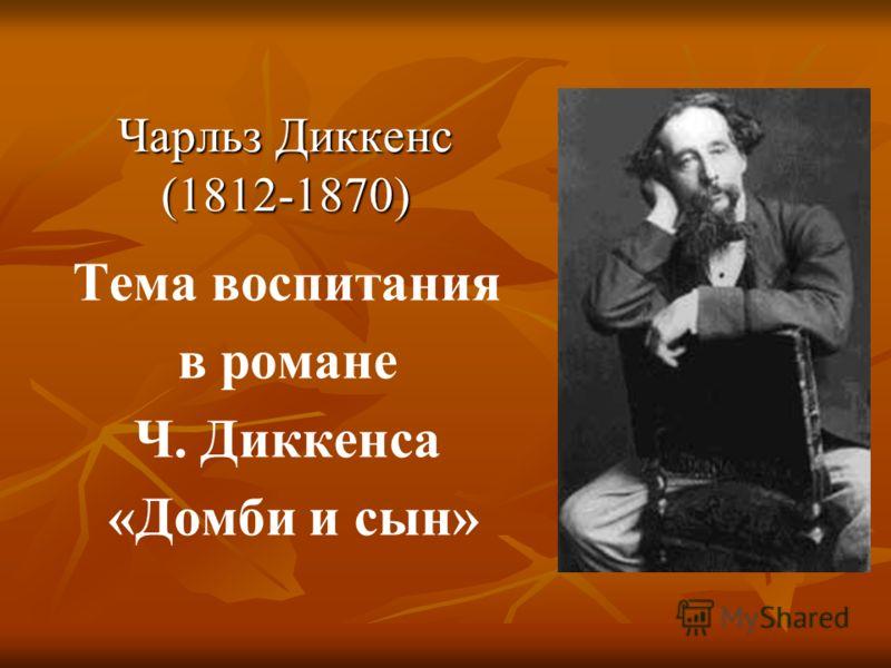 Чарльз Диккенс (1812-1870) Тема воспитания в романе Ч. Диккенса «Домби и сын»