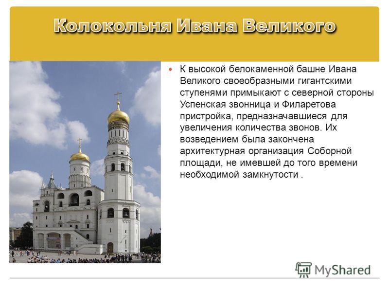 К высокой белокаменной башне Ивана Великого своеобразными гигантскими ступенями примыкают с северной стороны Успенская звонница и Филаретова пристройка, предназначавшиеся для увеличения количества звонов. Их возведением была закончена архитектурная о