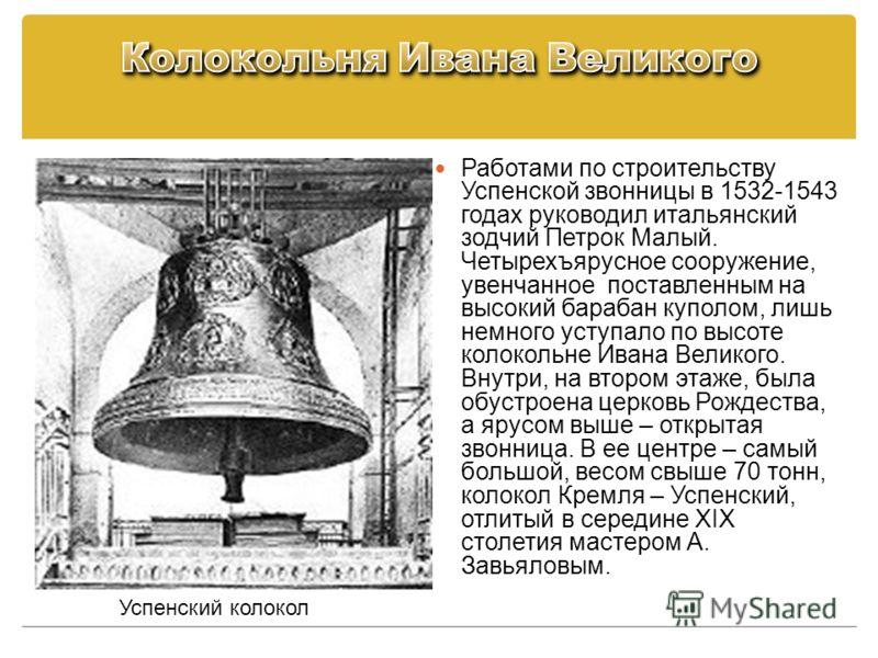 Работами по строительству Успенской звонницы в 1532-1543 годах руководил итальянский зодчий Петрок Малый. Четырехъярусное сооружение, увенчанное поставленным на высокий барабан куполом, лишь немного уступало по высоте колокольне Ивана Великого. Внутр