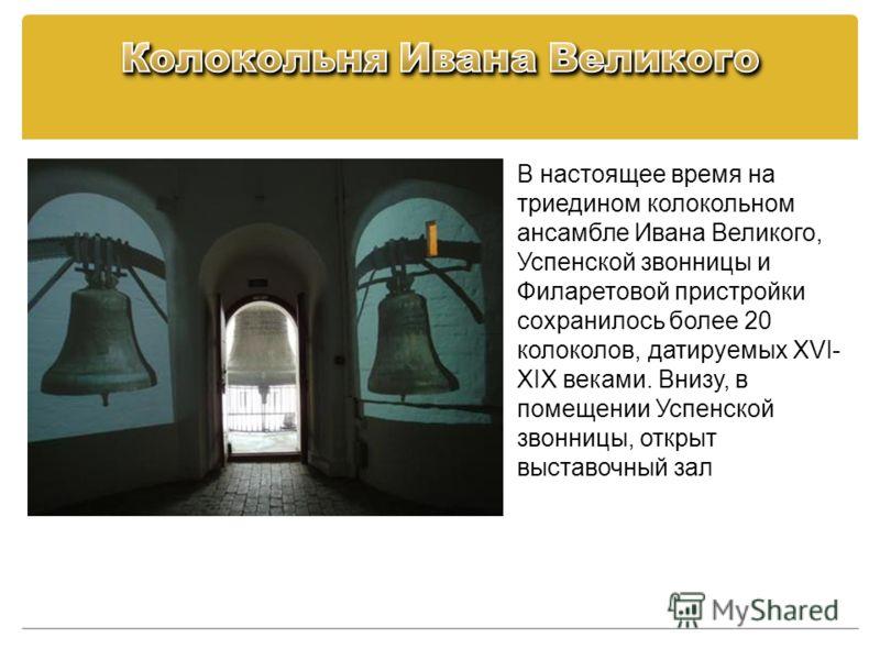 В настоящее время на триедином колокольном ансамбле Ивана Великого, Успенской звонницы и Филаретовой пристройки сохранилось более 20 колоколов, датируемых XVI- XIX веками. Внизу, в помещении Успенской звонницы, открыт выставочный зал