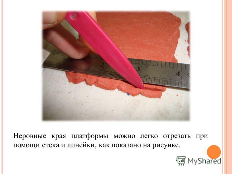 Неровные края платформы можно легко отрезать при помощи стека и линейки, как показано на рисунке.