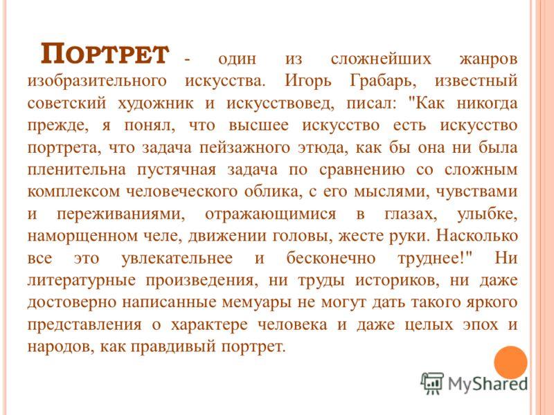 П ОРТРЕТ - один из сложнейших жанров изобразительного искусства. Игорь Грабарь, известный советский художник и искусствовед, писал: