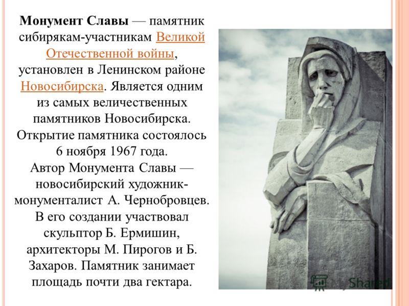 Монумент Славы памятник сибирякам-участникам Великой Отечественной войны, установлен в Ленинском районе Новосибирска. Является одним из самых величественных памятников Новосибирска. Открытие памятника состоялось 6 ноября 1967 года.Великой Отечественн
