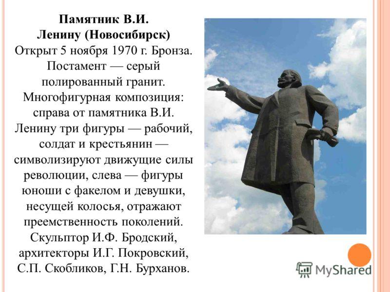 Памятник В.И. Ленину (Новосибирск) Открыт 5 ноября 1970 г. Бронза. Постамент серый полированный гранит. Многофигурная композиция: справа от памятника В.И. Ленину три фигуры рабочий, солдат и крестьянин символизируют движущие силы революции, слева фиг
