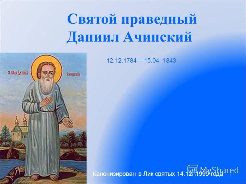 Святой праведный Даниил Ачинский 2 12.12.1784 – 15.04. 1843 Канонизирован в Лик святых 14.12. 1999 года