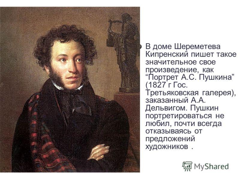 В доме Шереметева Кипренский пишет такое значительное свое произведение, как Портрет А.С. Пушкина (1827 г Гос. Третьяковская галерея), заказанный А.А. Дельвигом. Пушкин портретироваться не любил, почти всегда отказываясь от предложений художников.