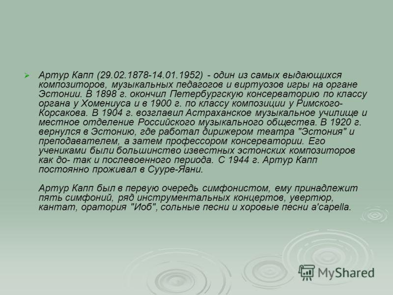 Артур Капп (29.02.1878-14.01.1952) - один из самых выдающихся композиторов, музыкальных педагогов и виртуозов игры на органе Эстонии. В 1898 г. окончил Петербургскую консерваторию по классу органа у Хомениуса и в 1900 г. по классу композиции у Римско