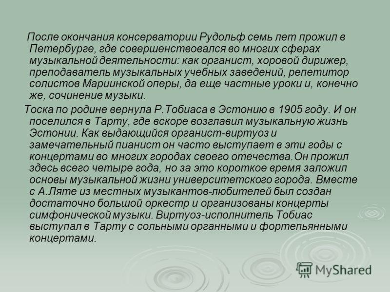 После окончания консерватории Рудольф семь лет прожил в Петербурге, где совершенствовался во многих сферах музыкальной деятельности: как органист, хоровой дирижер, преподаватель музыкальных учебных заведений, репетитор солистов Мариинской оперы, да е